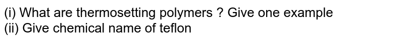 (i) What are thermosetting polymers ? Give one example <br> (ii) Give chemical name of teflon