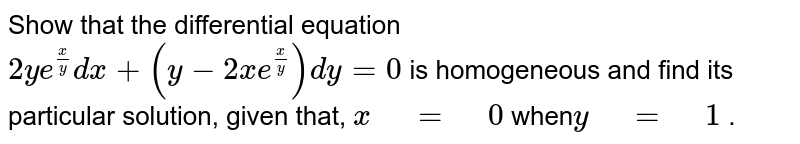 """Show   that the differential equation `2y e^(x/y)dx+(y-2x e^(x/y))dy=0`  is homogeneous   and find its particular solution, given that, `x"""" """"="""" """"0` when`y"""" """"="""" """"1` ."""