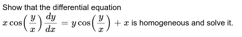 Show   that the differential equation `xcos(y/x)(dy)/(dx)=ycos(y/x)+x` is homogeneous and solve it.