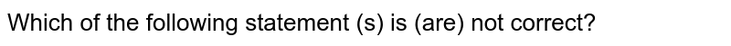 Which of the following statement (s) is (are) not correct?