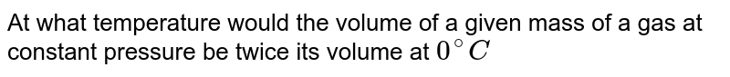 At what temperature would the volume of a given mass of a gas at constant pressure be twice its volume at `0^(@)C`