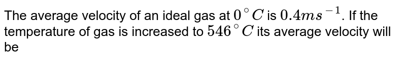 The average velocity of an ideal gas at `0^(@)C` is `0.4 ms^(-1)`. If the temperature of gas is increased to `546^(@)C` its average velocity will be
