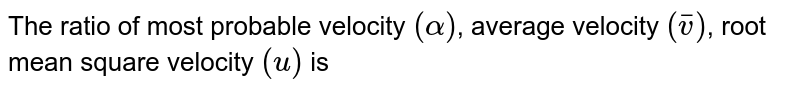 The ratio of most probable velocity `(alpha)`, average velocity `(bar(v))`, root mean square velocity `(u)` is