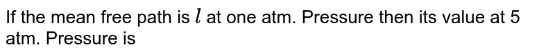 If the mean free path is `l` at one atm. Pressure then its value at 5 atm. Pressure is
