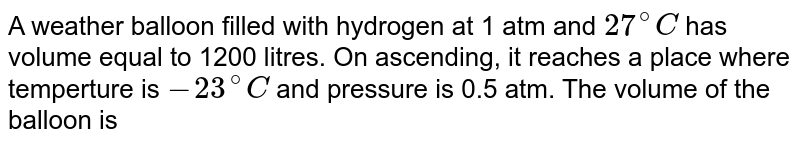 A weather balloon filled with hydrogen at 1 atm and `27^(@)C` has volume equal to 1200 litres. On ascending, it reaches a place where temperture is `-23^(@)C` and pressure is 0.5 atm. The volume of the balloon is