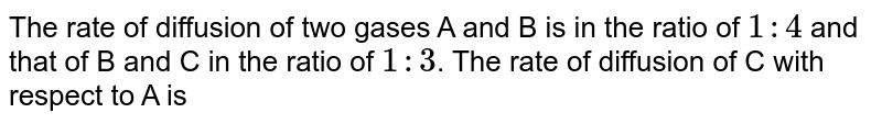 The rate of diffusion of two gases A and B is in the ratio of `1 : 4` and that of B and C in the ratio of `1 : 3`. The rate of diffusion of C with respect to A is