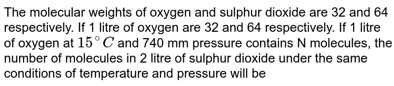 The molecular weights of oxygen and sulphur dioxide are 32 and 64 respectively. If 1 litre of oxygen are 32 and 64 respectively. If 1 litre of oxygen at `15^(@)C` and 740 mm pressure contains N molecules, the number of molecules in 2 litre of sulphur dioxide under the same conditions of temperature and pressure will be
