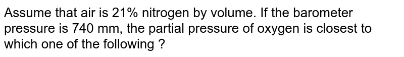 Assume that air is 21% nitrogen by volume. If the barometer pressure is 740 mm, the partial pressure of oxygen is closest to which one of the following ?