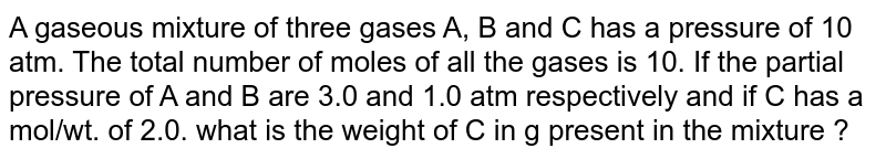 A gaseous mixture of three gases A, B and C has a pressure of 10 atm. The total number of moles of all the gases is 10. If the partial pressure of A and B are 3.0 and 1.0 atm respectively and if C has a mol/wt. of 2.0. what is the weight of C in g present in the mixture ?