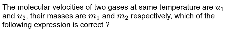 The molecular velocities of two gases at same temperature are `u_(1)` and `u_(2)`, their masses are `m_(1)` and `m_(2)` respectively, which of the following expression is correct ?