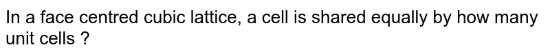 In a face centred  cubic lattice, a cell is shared equally by how many unit cells ?