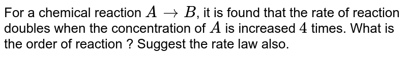 For a chemical reaction `A rarr` products the rate of reaction doubles when the concentration of A is increased by 4 times The order of reaction is