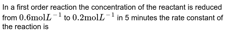 """In a first order reaction the concentration of the reactant is reduced from `0.6 """"mol"""" L^(-1)` to `0.2 """"mol"""" L^(-1)` in 5 minutes the rate constant of the reaction is"""