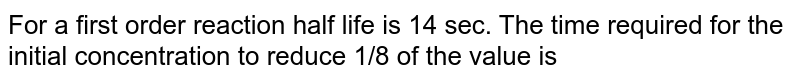 For a first order reaction half life is 14 sec. The time required for the initial concentration to reduce 1/8 of the value is