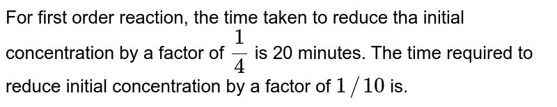 For first order reaction, the time taken to reduce tha initial concentration by a factor of `(1)/(4)` is 20 minutes. The time required to reduce initial concentration by a factor of `1//10` is.