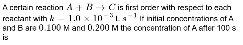 A certain reaction `A+B rarr C` is first order with respect to each reactant with `k=1.0xx10^(-3)` L `s^(-1)` If initial concentrations of A and B are `0.100` M and `0.200` M the concentration of A after 100 s is