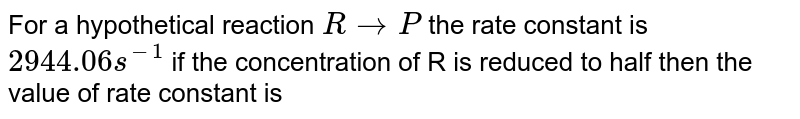 For a hypothetical reaction `R rarr P` the rate constant is `2944.06 s^(-1)` if the concentration of R is reduced to half then the value of rate constant is