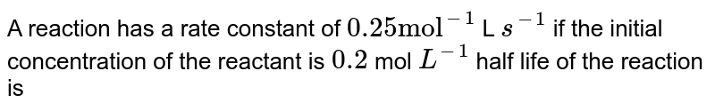 """A reaction has a rate constant of `0.25 """"mol""""^(-1)` L `s^(-1)` if the initial concentration of the reactant is `0.2` mol `L^(-1)` half life of the reaction is"""