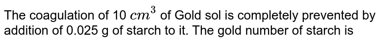 The coagulation of 10 `cm^(3)` of Gold sol is completely prevented by addition of 0.025 g of starch to it. The gold number of starch is