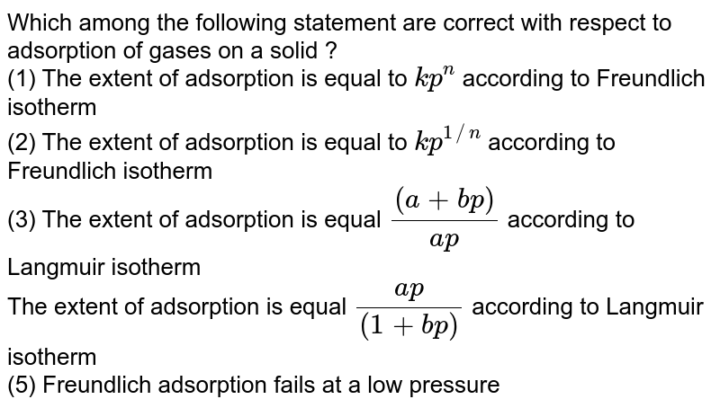 Which among the following statement are correct with respect to adsorption of gases on a solid ? <br> (1) The extent of adsorption is equal to `kp^(n)` according to Freundlich isotherm <br> (2) The extent of adsorption is equal to `kp^(1//n)` according to Freundlich isotherm  <br> (3) The extent of adsorption is equal `((a+bp))/(ap)` according to Langmuir isotherm <br> The extent of adsorption is equal `(ap)/((1+bp))` according to Langmuir isotherm <br>(5) Freundlich adsorption fails at a low pressure