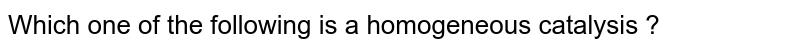 Which one of the following is a homogeneous catalysis ?