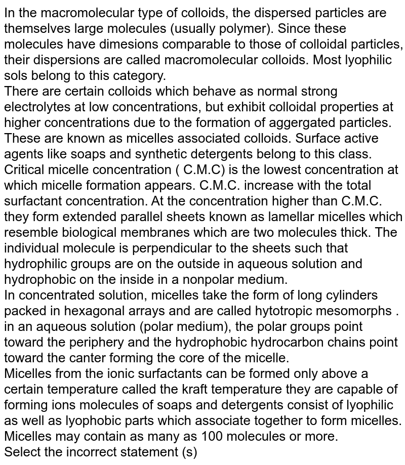 In the macromolecular type of colloids, the dispersed particles are themselves large molecules (usually polymer). Since these molecules have dimesions comparable to those of colloidal particles, their dispersions are called macromolecular colloids. Most lyophilic sols belong to this category. <br> There are certain colloids which behave as normal strong electrolytes at low concentrations, but exhibit colloidal properties at higher concentrations due to the formation of aggergated particles. These are known as micelles associated colloids. Surface active agents like soaps and synthetic detergents belong to this class. <br> Critical micelle concentration ( C.M.C) is the lowest concentration at which micelle formation appears. C.M.C.  increase with the total surfactant concentration. At the concentration higher than C.M.C. they form extended parallel sheets known as lamellar micelles which resemble biological membranes which are two molecules thick. The individual molecule is perpendicular to the sheets such that hydrophilic groups are on the outside in aqueous solution and hydrophobic on the inside in a nonpolar medium.  <br> In concentrated solution, micelles take the form of long cylinders packed in hexagonal arrays and are called hytotropic mesomorphs . <br> in an aqueous solution (polar medium), the polar groups point toward the periphery and the hydrophobic hydrocarbon chains point toward the canter forming the core of the micelle. <br>  Micelles from the ionic surfactants can be formed only above a certain temperature called the kraft temperature they are capable of forming ions molecules of soaps and detergents consist of lyophilic as well as lyophobic parts which associate together to form micelles. Micelles may contain as many as 100 molecules or more.  <br> Select the incorrect statement (s)