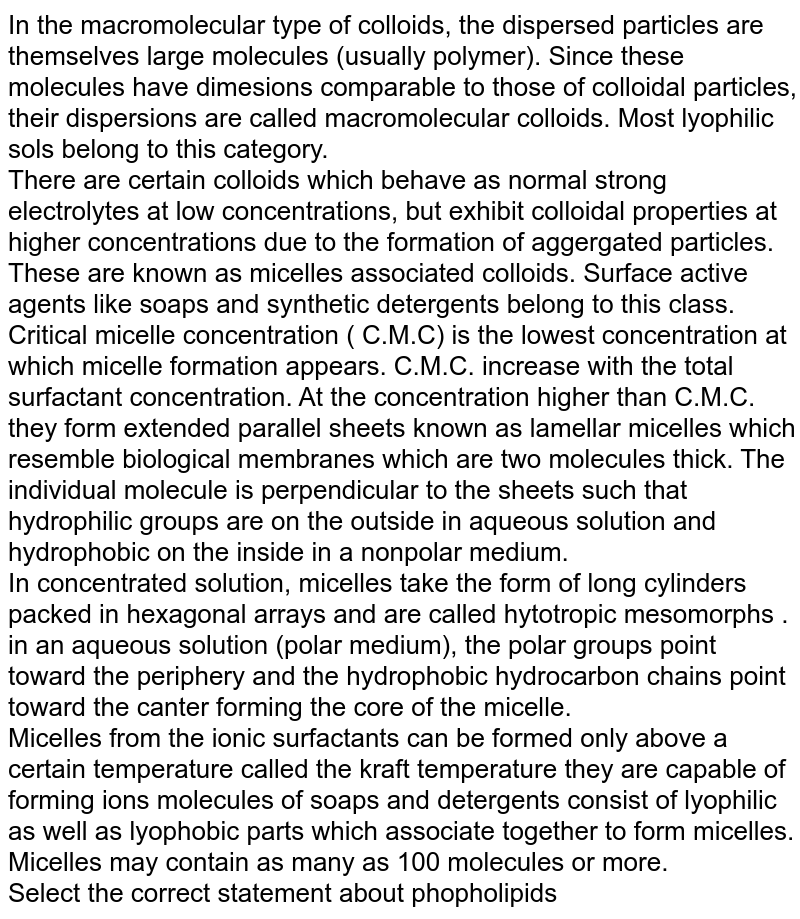 In the macromolecular type of colloids, the dispersed particles are themselves large molecules (usually polymer). Since these molecules have dimesions comparable to those of colloidal particles, their dispersions are called macromolecular colloids. Most lyophilic sols belong to this category. <br> There are certain colloids which behave as normal strong electrolytes at low concentrations, but exhibit colloidal properties at higher concentrations due to the formation of aggergated particles. These are known as micelles associated colloids. Surface active agents like soaps and synthetic detergents belong to this class. <br> Critical micelle concentration ( C.M.C) is the lowest concentration at which micelle formation appears. C.M.C.  increase with the total surfactant concentration. At the concentration higher than C.M.C. they form extended parallel sheets known as lamellar micelles which resemble biological membranes which are two molecules thick. The individual molecule is perpendicular to the sheets such that hydrophilic groups are on the outside in aqueous solution and hydrophobic on the inside in a nonpolar medium.  <br> In concentrated solution, micelles take the form of long cylinders packed in hexagonal arrays and are called hytotropic mesomorphs . <br> in an aqueous solution (polar medium), the polar groups point toward the periphery and the hydrophobic hydrocarbon chains point toward the canter forming the core of the micelle. <br>  Micelles from the ionic surfactants can be formed only above a certain temperature called the kraft temperature they are capable of forming ions molecules of soaps and detergents consist of lyophilic as well as lyophobic parts which associate together to form micelles. Micelles may contain as many as 100 molecules or more.  <br> Select the correct statement about phopholipids