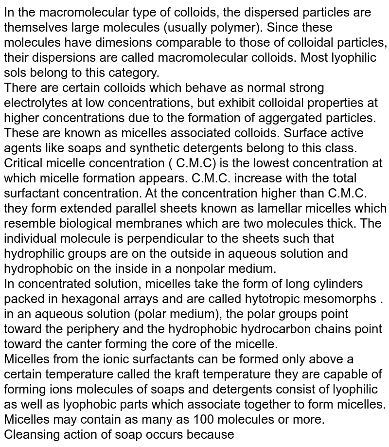 In the macromolecular type of colloids, the dispersed particles are themselves large molecules (usually polymer). Since these molecules have dimesions comparable to those of colloidal particles, their dispersions are called macromolecular colloids. Most lyophilic sols belong to this category. <br> There are certain colloids which behave as normal strong electrolytes at low concentrations, but exhibit colloidal properties at higher concentrations due to the formation of aggergated particles. These are known as micelles associated colloids. Surface active agents like soaps and synthetic detergents belong to this class. <br> Critical micelle concentration ( C.M.C) is the lowest concentration at which micelle formation appears. C.M.C.  increase with the total surfactant concentration. At the concentration higher than C.M.C. they form extended parallel sheets known as lamellar micelles which resemble biological membranes which are two molecules thick. The individual molecule is perpendicular to the sheets such that hydrophilic groups are on the outside in aqueous solution and hydrophobic on the inside in a nonpolar medium.  <br> In concentrated solution, micelles take the form of long cylinders packed in hexagonal arrays and are called hytotropic mesomorphs . <br> in an aqueous solution (polar medium), the polar groups point toward the periphery and the hydrophobic hydrocarbon chains point toward the canter forming the core of the micelle. <br>  Micelles from the ionic surfactants can be formed only above a certain temperature called the kraft temperature they are capable of forming ions molecules of soaps and detergents consist of lyophilic as well as lyophobic parts which associate together to form micelles. Micelles may contain as many as 100 molecules or more.  <br> Cleansing action of soap occurs because