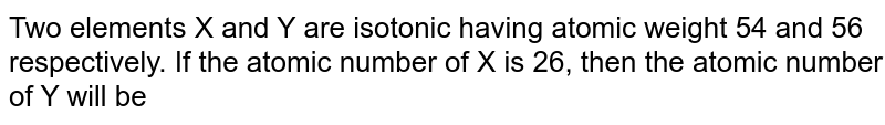 Two elements X and Y are isotonic having atomic weight 54 and 56 respectively. If the atomic number of X is 26, then the atomic number of Y will be