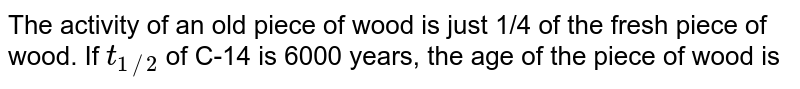 The activity of an old piece of wood is just 1/4 of the fresh piece of wood. If `t_(1//2)` of C-14 is 6000 years, the age of the piece of wood is