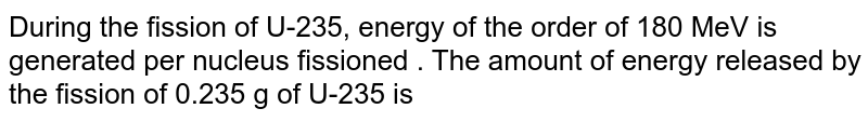 During the fission of U-235, energy of the order of 180 MeV is generated per nucleus fissioned . The amount of energy released by the fission of 0.235 g of U-235 is