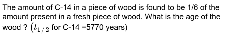 The amount of C-14 in a piece of wood is found to be 1/6 of the amount present in a fresh piece of wood. What is the age of the wood ? `(t_(1//2)`  for C-14 =5770 years)