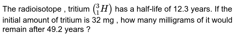 """The radioisotope , tritium `(""""""""_(1)^(3)H)` has a half-life of 12.3 years. If the initial amount of tritium is 32 mg , how many milligrams of it would remain after 49.2 years ?"""