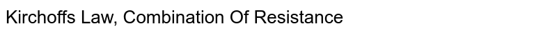 Kirchoff's Law, Combination Of Resistance