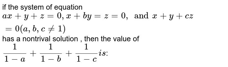 if the system of equation `ax+y+z=0, x+by=z=0,and x+y+cz=0 (a,b,c!=1)` has a nontrival solution , then the value of `1/(1-a)+1/(1-b)+1/(1-c) is`: