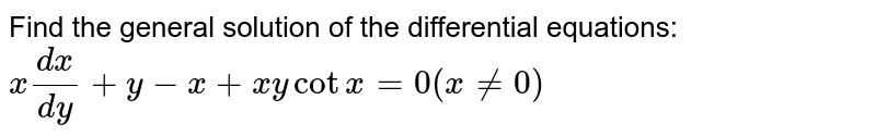 Find the general solution of the   differential equations: `x(dx)/(dy)+y-x+x ycotx=0(x!=0)`