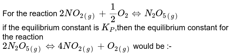 For the reaction `2NO_(2(g))+(1)/(2)O_(2)hArrN_(2)O_(5(g))`  <br> if the equilibrium constant is `K_(P)`,then the equilibrium constant for the reaction <br> `2N_(2)O_(5(g))hArr4NO_(2(g))+O_(2(g))` would be :-