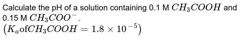 """Calculate the pH of a solution containing 0.1 M `CH_(3)COOH` and 0.15 M `CH_(3)COO^(-)`. <br>  `(K_(a) """"of"""" CH_(3)COOH=1.8xx10^(-5))`"""