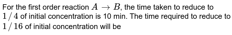 For the first order reaction `AtoB`, the time taken to reduce to `1//4` of initial concentration is 10 min. The time required to reduce to `1//16` of initial concentration will be