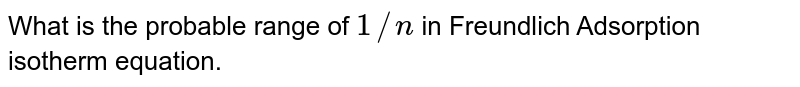 What is the probable range of `1//n` in Freundlich Adsorption isotherm equation.