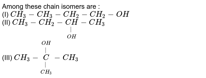 Among these chain isomers are : <br> (I) `CH_(3)-CH_(3)-CH_(2)-CH_(2)-OH` <br> (II) `CH_(3)-CH_(2)-underset(OH)underset( )(CH)-CH_(3)` <br> (III)  `CH_(3)-underset(CH_(3))underset( )overset(OH)overset( )(C)-CH_(3)`