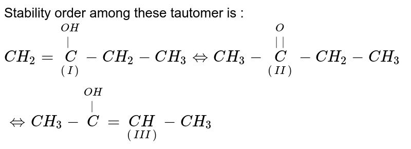 Stability order among these tautomer is : <br> `CH_(2)=overset(OH)overset( )underset((I))C-CH_(2)-CH_(3)hArrCH_(3)-overset(O)overset(  )underset((II))(C)-CH_(2)-CH_(3)hArrCH_(3)-overset(OH)overset( )(C)=underset((III))(CH)-CH_(3)`