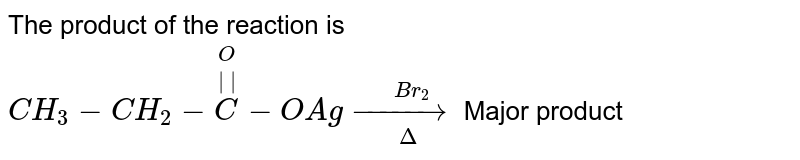 The product of the reaction is `CH_(3)-CH_(2)-overset(O)overset(||)(C)-OAgoverset(Br_(2))underset(Delta)(to)` Major product