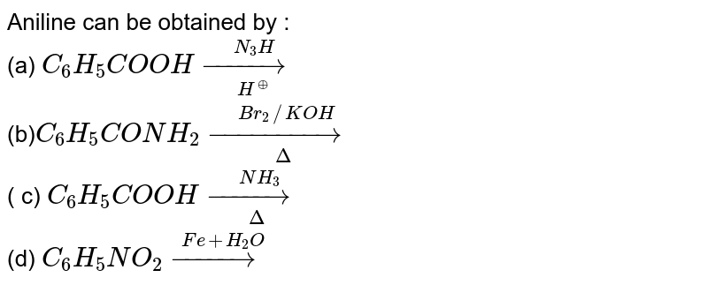 Aniline can be obtained by : <br> (a)  `C_(6)H_(5)COOHunderset(H^(o+))overset(N_(3)H)(to)` <br> (b)`C_(6)H_(5)CONH_(2)underset(Delta)overset(Br_(2)//KOH)(to)` <br>  ( c) `C_(6)H_(5)COOHunderset(Delta)overset(NH_(3))(to)` <br> (d) `C_(6)H_(5)NO_(2)overset(Fe+H_(2)O)(to)`