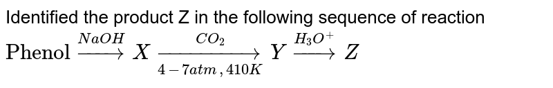 """Identified the product Z in the following sequence of reaction <br> `""""Phenol"""" overset(NaOH)rarrX underset(4-7 atm, 410K)overset(CO_(2))rarrY overset(H_(3)O^(+))rarrZ`"""
