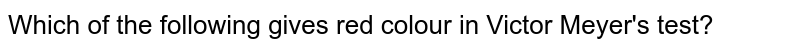Which of the following gives red colour in Victor Meyer's test?