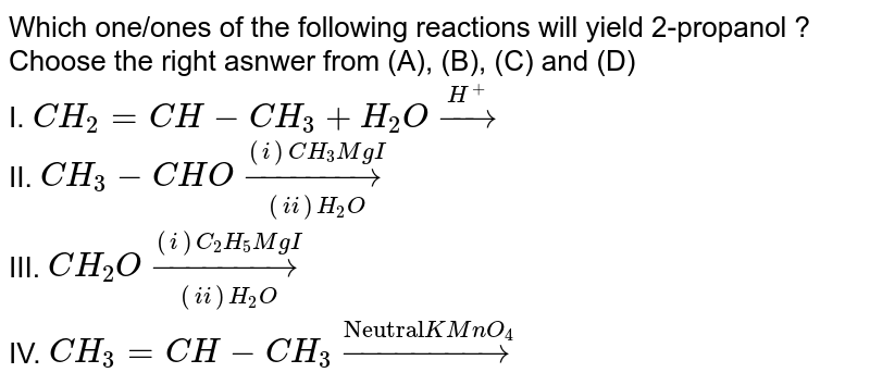 """Which one/ones of the following reactions will yield 2-propanol ? Choose the right asnwer from (A), (B), (C) and (D) <br> I. `CH_(2) = CH-CH_(3)+H_(2)O overset(H^(+))rarr` <br> II. `CH_(3)-CHO underset((ii) H_(2)O)overset((i) CH_(3)MgI)rarr` <br> III. `CH_(2)O underset((ii) H_(2)O)overset((i) C_(2)H_(5)MgI)rarr` <br> IV. `CH_(3)=CH-CH_(3) overset(""""Neutral"""" KMnO_(4))rarr`"""