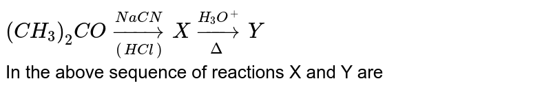 `(CH_(3))_(2) CO underset((HCl))overset(NaCN)rarr X underset(Delta)overset(H_(3)O^(+))rarr Y` <br> In the above sequence of reactions X and Y are