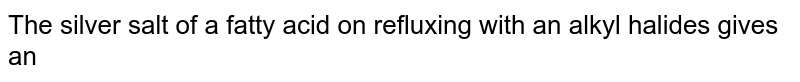 The silver salt of a fatty acid on refluxing with an alkyl halides gives an
