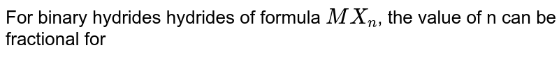 For binary hydrides hydrides of formula `MX_(n)`, the value of n can be fractional for